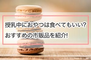 「授乳中のおやつって食べてもいい?おすすめの市販品を紹介!」のアイキャッチ画像